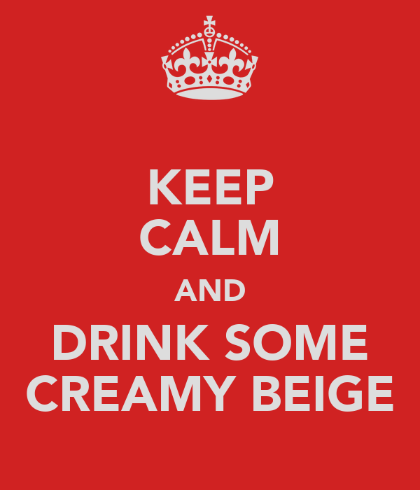 KEEP CALM AND DRINK SOME CREAMY BEIGE