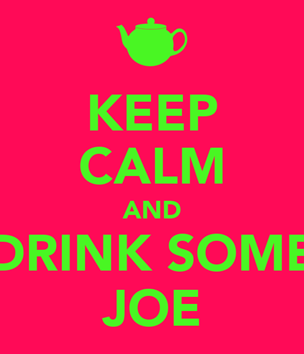 KEEP CALM AND DRINK SOME JOE