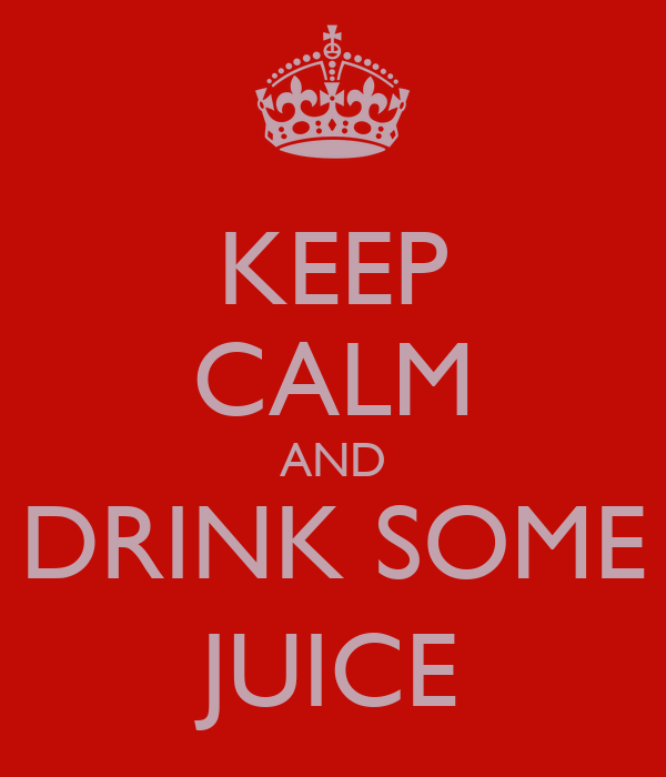 KEEP CALM AND DRINK SOME JUICE