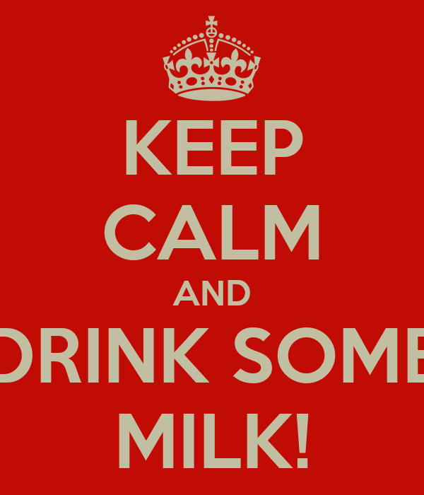 KEEP CALM AND DRINK SOME MILK!