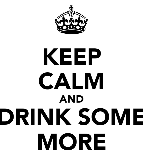KEEP CALM AND DRINK SOME MORE