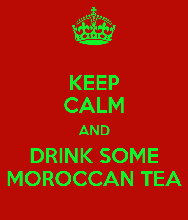 KEEP CALM AND DRINK SOME MOROCCAN TEA