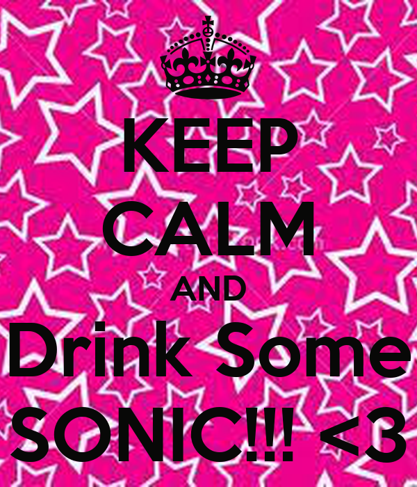 KEEP CALM AND Drink Some SONIC!!! <3