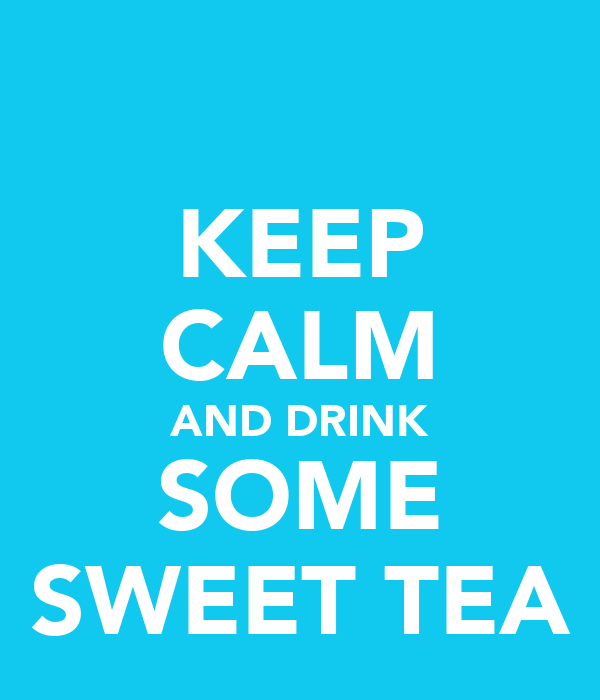 KEEP CALM AND DRINK SOME SWEET TEA