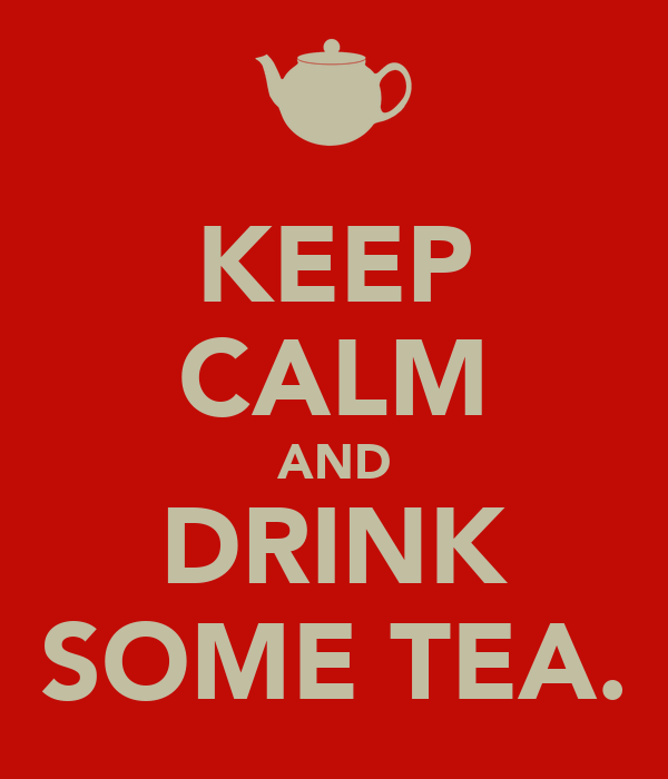 KEEP CALM AND DRINK SOME TEA.