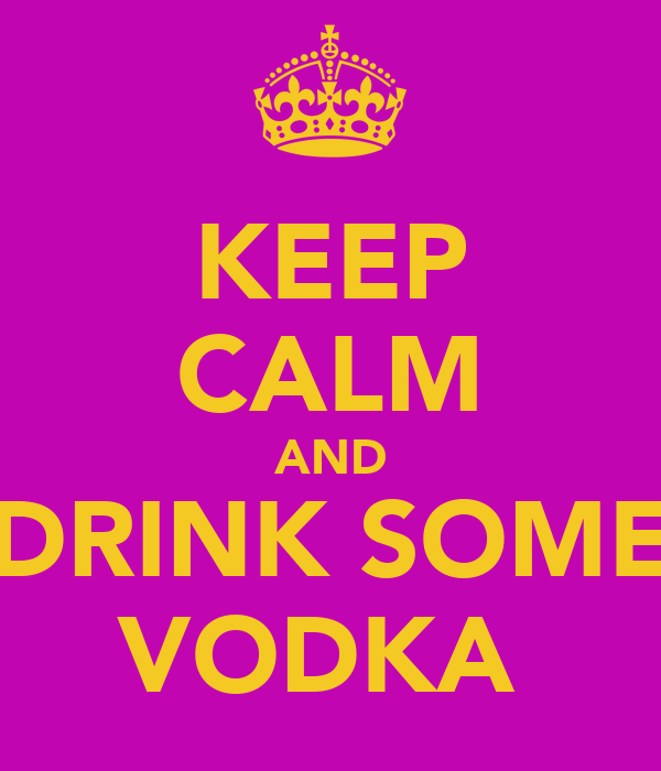 KEEP CALM AND DRINK SOME VODKA