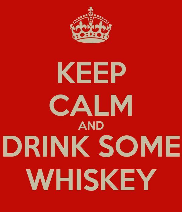KEEP CALM AND DRINK SOME WHISKEY