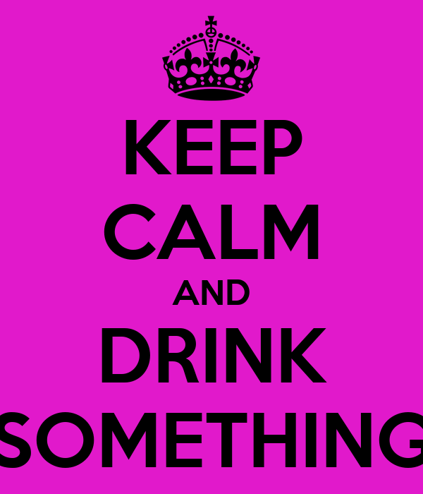 KEEP CALM AND DRINK SOMETHING