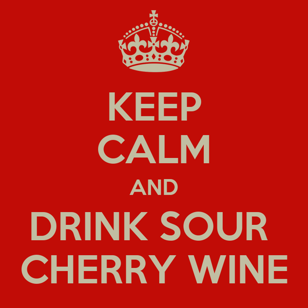 KEEP CALM AND DRINK SOUR  CHERRY WINE