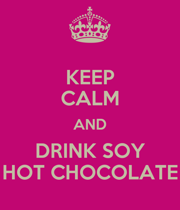 KEEP CALM AND DRINK SOY HOT CHOCOLATE