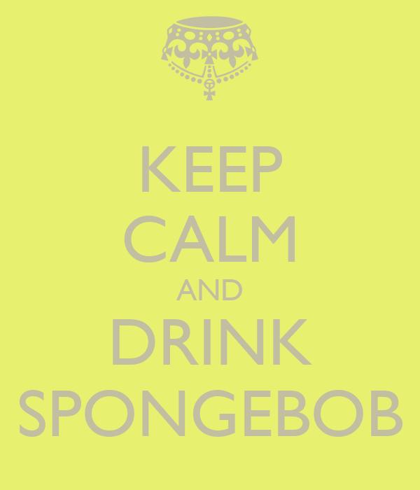 KEEP CALM AND DRINK SPONGEBOB