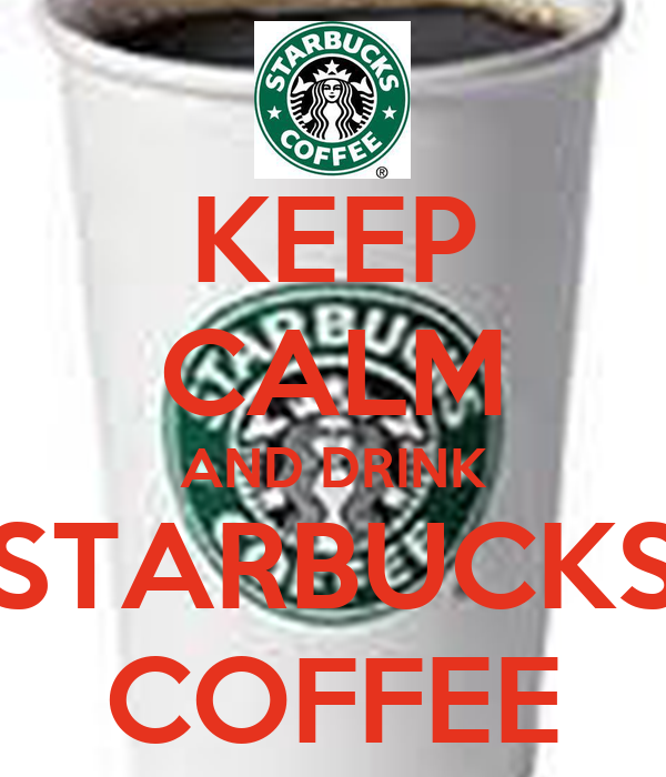 KEEP CALM AND DRINK STARBUCKS COFFEE