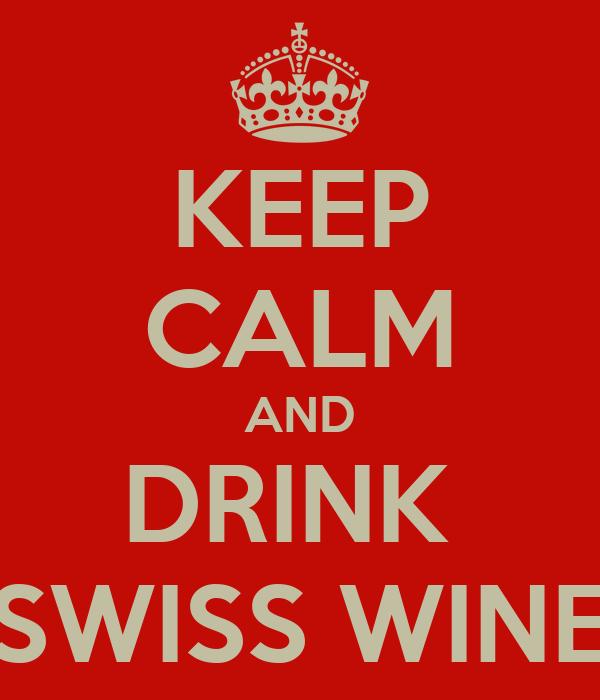 KEEP CALM AND DRINK  SWISS WINE
