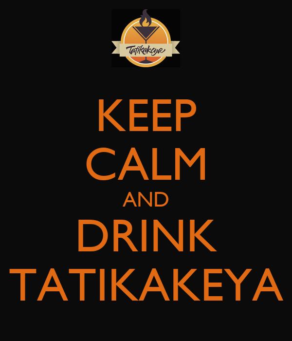 KEEP CALM AND DRINK TATIKAKEYA