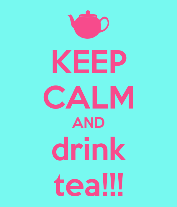 KEEP CALM AND drink tea!!!