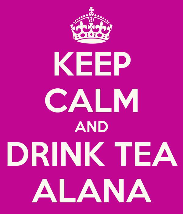KEEP CALM AND DRINK TEA ALANA