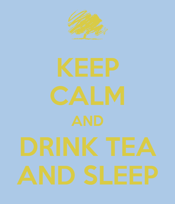 KEEP CALM AND DRINK TEA AND SLEEP