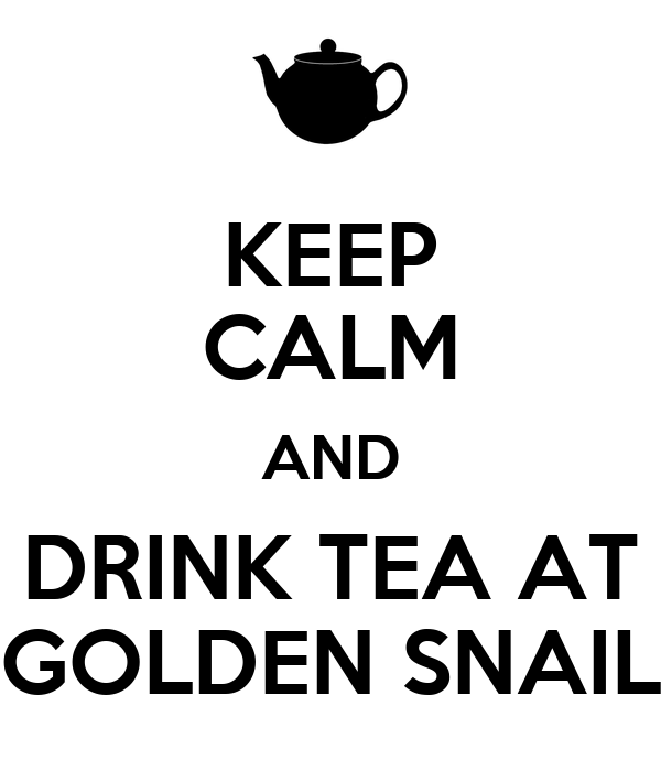 KEEP CALM AND DRINK TEA AT GOLDEN SNAIL