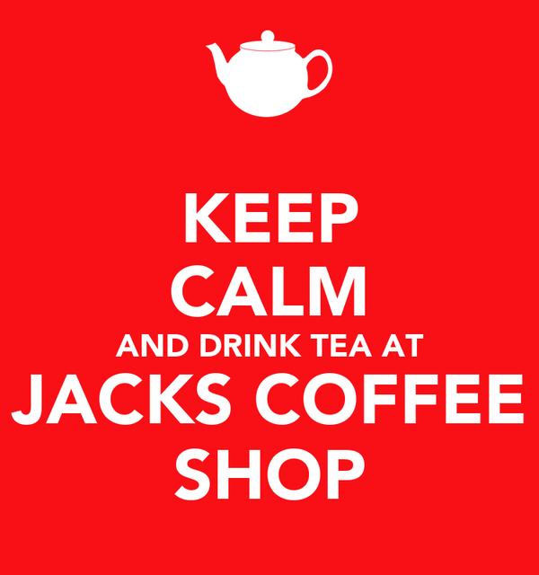KEEP CALM AND DRINK TEA AT JACKS COFFEE SHOP