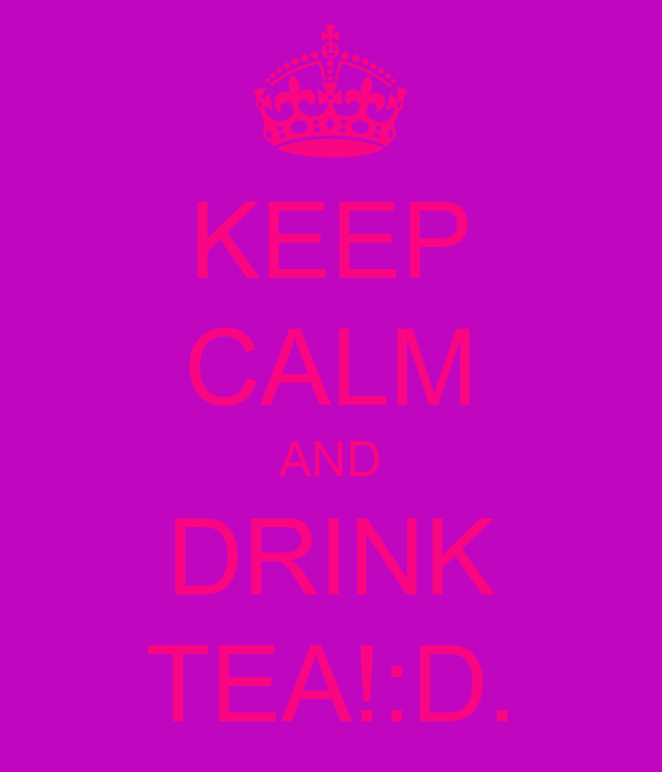 KEEP CALM AND DRINK TEA!:D.
