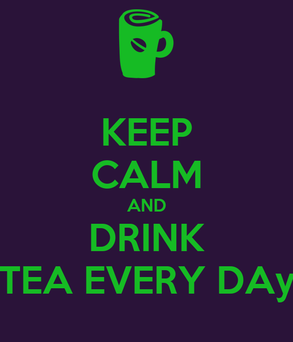 KEEP CALM AND DRINK TEA EVERY DAy