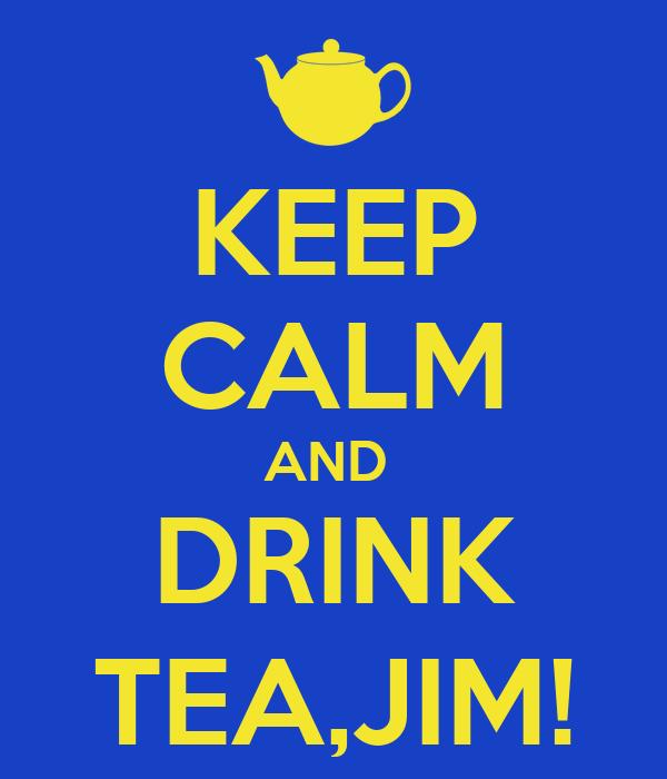 KEEP CALM AND  DRINK TEA,JIM!