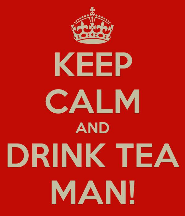 KEEP CALM AND DRINK TEA MAN!