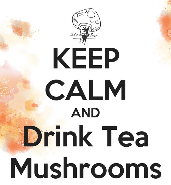 KEEP CALM AND Drink Tea Mushrooms