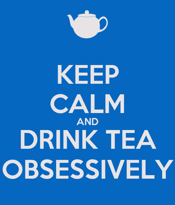 KEEP CALM AND DRINK TEA OBSESSIVELY