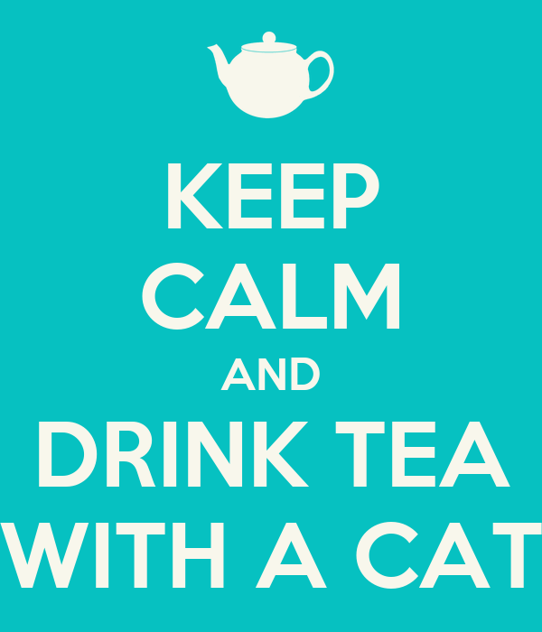 KEEP CALM AND DRINK TEA WITH A CAT