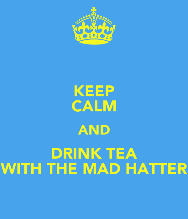 KEEP CALM AND DRINK TEA WITH THE MAD HATTER