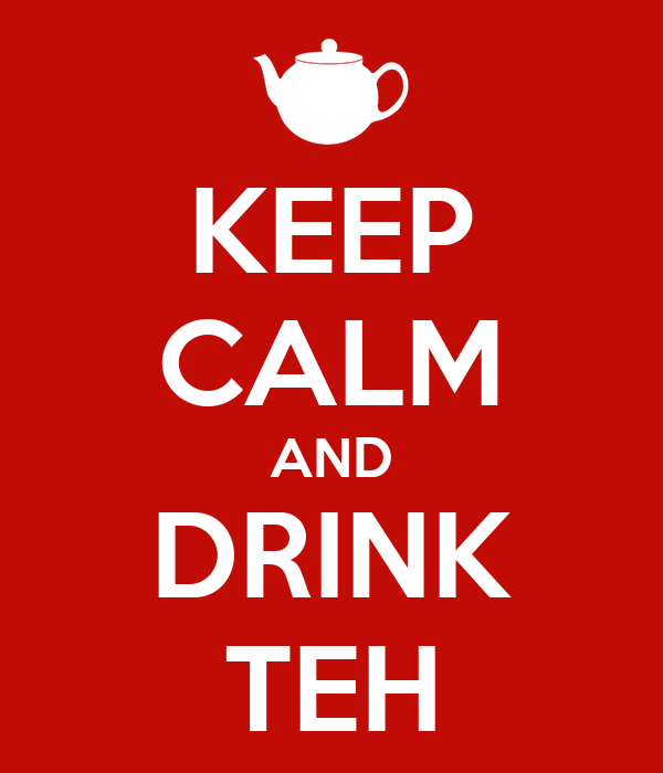 KEEP CALM AND DRINK TEH