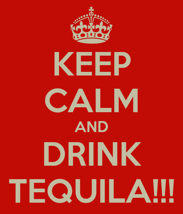 KEEP CALM AND DRINK TEQUILA!!!