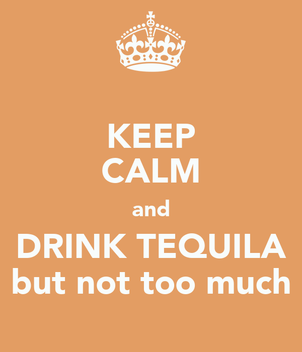 KEEP CALM and DRINK TEQUILA but not too much