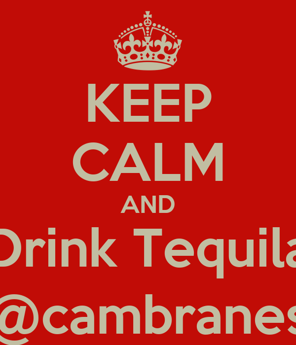 KEEP CALM AND Drink Tequila @cambranes
