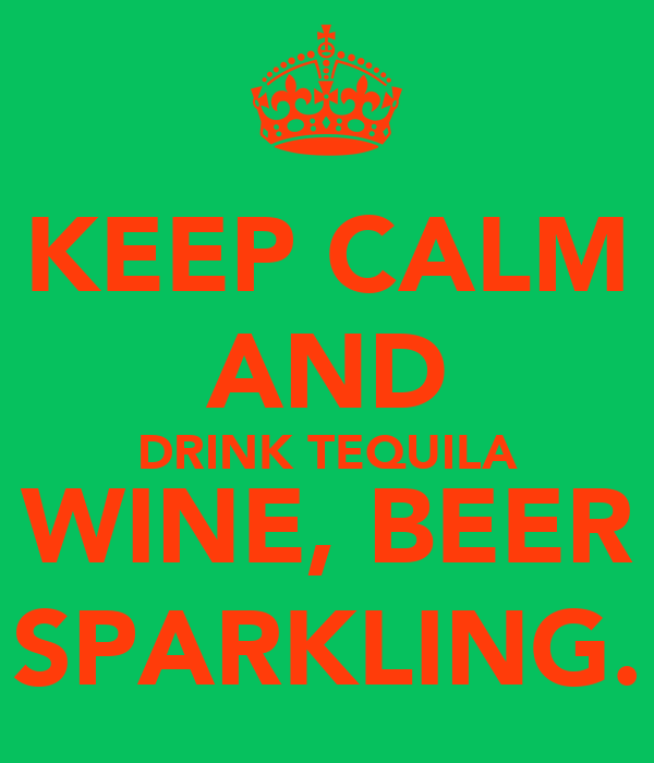 KEEP CALM AND DRINK TEQUILA WINE, BEER SPARKLING.
