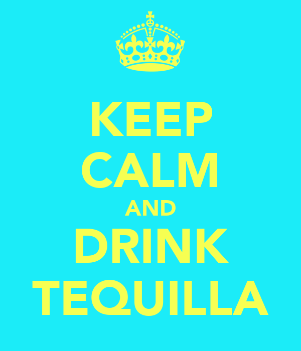 KEEP CALM AND DRINK TEQUILLA