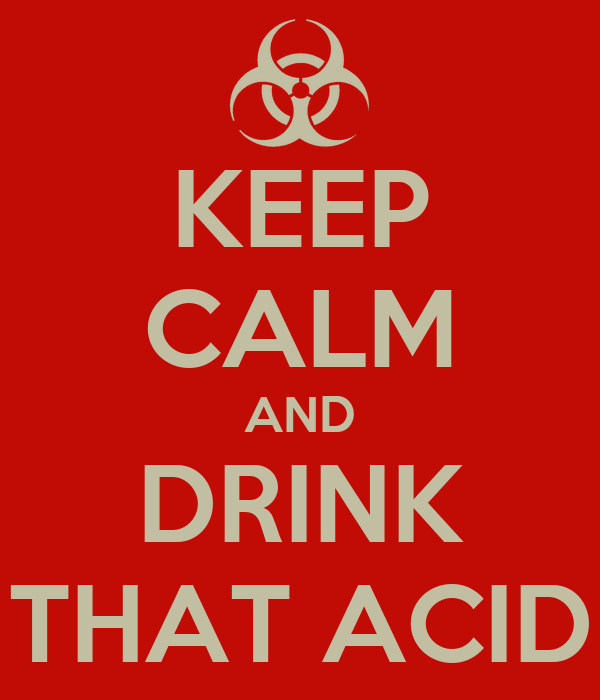KEEP CALM AND DRINK THAT ACID