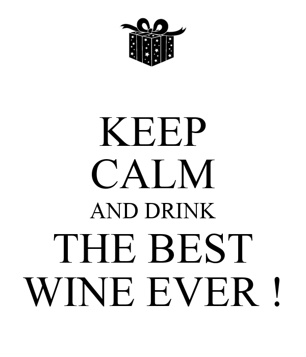 KEEP CALM AND DRINK THE BEST WINE EVER !