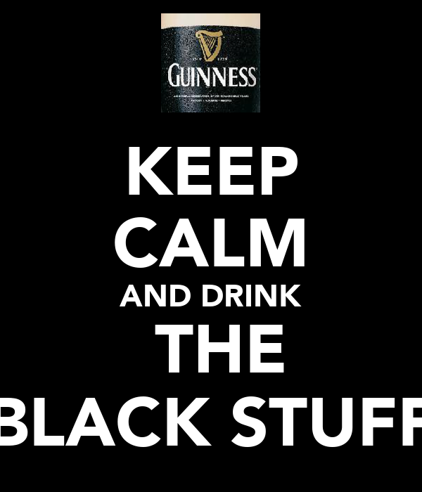 KEEP CALM AND DRINK  THE BLACK STUFF