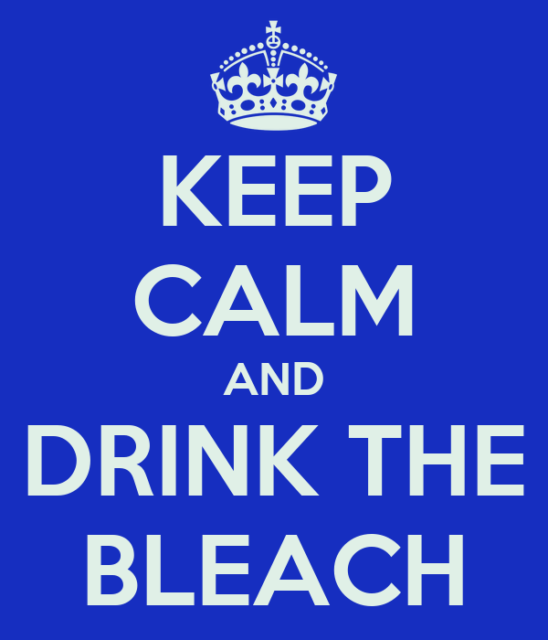KEEP CALM AND DRINK THE BLEACH