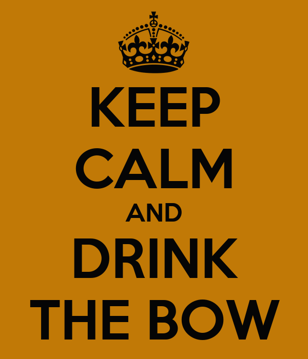 KEEP CALM AND DRINK THE BOW