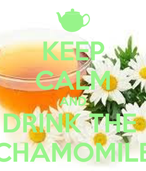 KEEP CALM AND DRINK THE  CHAMOMILE