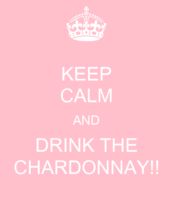 KEEP CALM AND DRINK THE CHARDONNAY!!