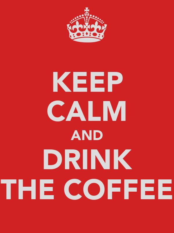 KEEP CALM AND DRINK THE COFFEE