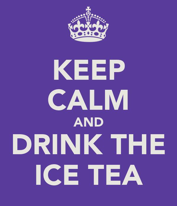 KEEP CALM AND DRINK THE ICE TEA
