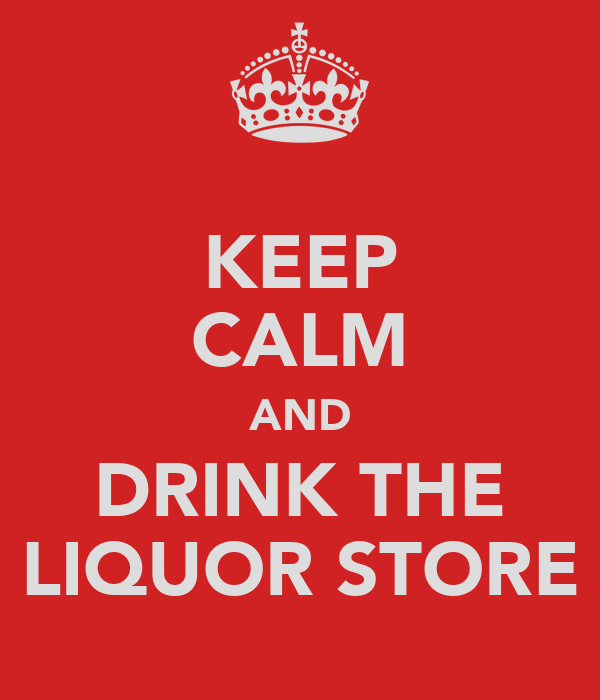 KEEP CALM AND DRINK THE LIQUOR STORE