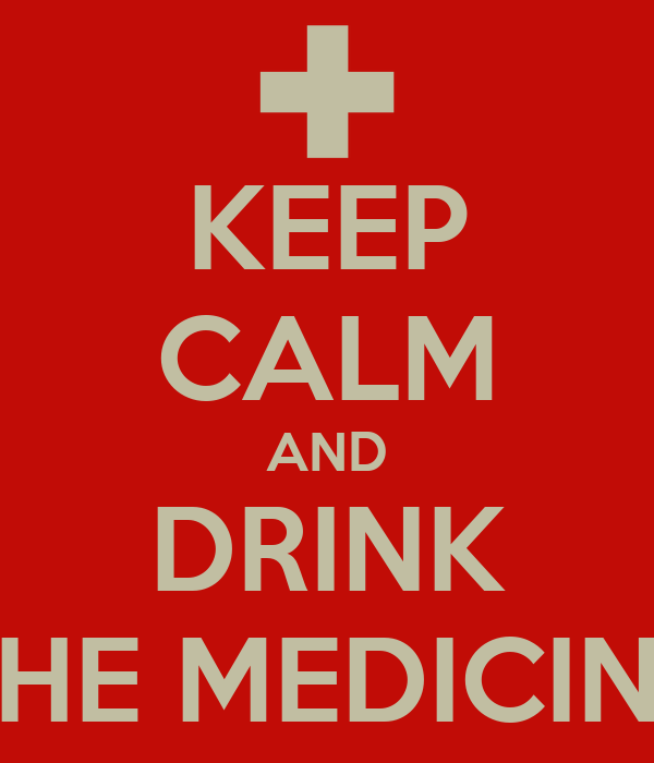 KEEP CALM AND DRINK THE MEDICINE