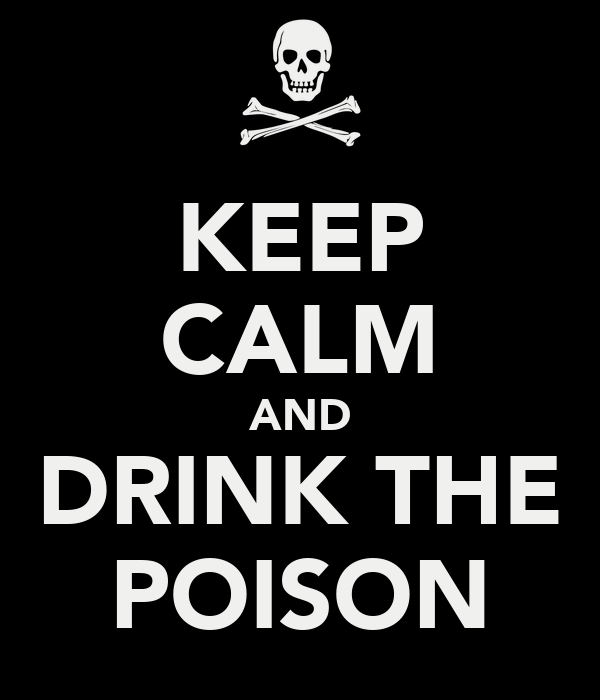 KEEP CALM AND DRINK THE POISON