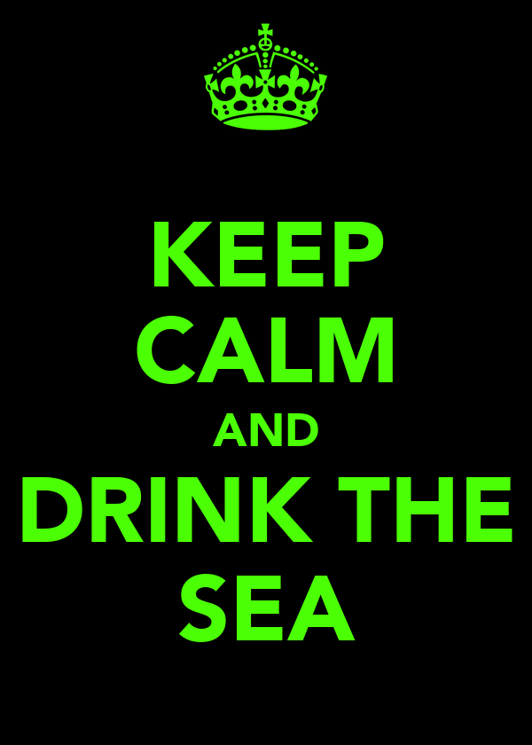 KEEP CALM AND DRINK THE SEA